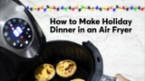 How to Make Holiday Dinner in an Air Fryer