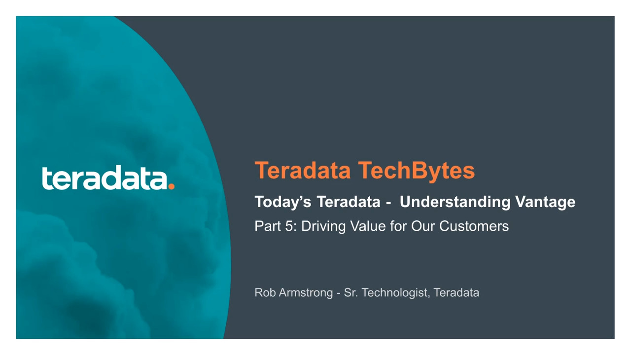 TechBytes: Today's Teradata - Understanding Vantage Part 5. Driving Value for Our Customers