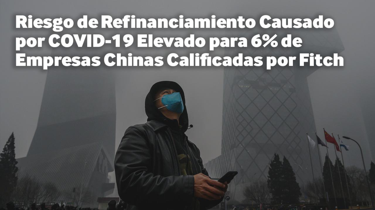 Riesgo de Refinanciamiento Causado por COVID-19 Elevado para 6% de Empresas Chinas Calificadas por Fitch