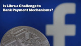 Is Libra a Challenge to Bank Payment Mechanisms?
