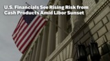 U.S. Financials See Rising Risk from Cash Products Amid Libor Sunset