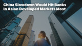 China Slowdown Would Hit Banks in Asian Developed Markets Most
