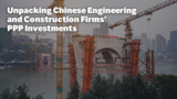 Unpacking Chinese Engineering and Construction Firms' PPP Investments