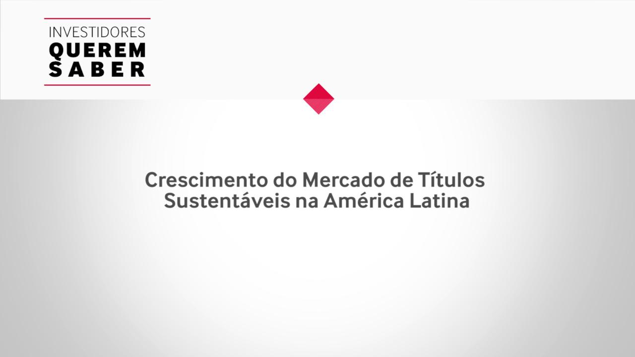 Investidores Querem Saber -  Modalidades e Dinâmica no Mercado de Títulos Sustentáveis na América Latina