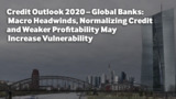 Credit Outlook 2020 – Global Banks: Macro Headwinds, Normalizing Credit and Weaker Profitability May Increase Vulnerability