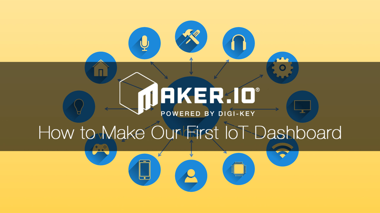 How to Make Our First IoT Dashboard – Maker.io Tutorial | Digi-Key Electronics