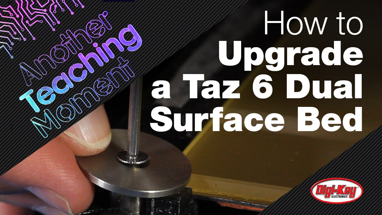 How to Upgrade a Lulzbot Taz 6 to a Dual Surface Bed - Another Teaching Moment | DigiKey