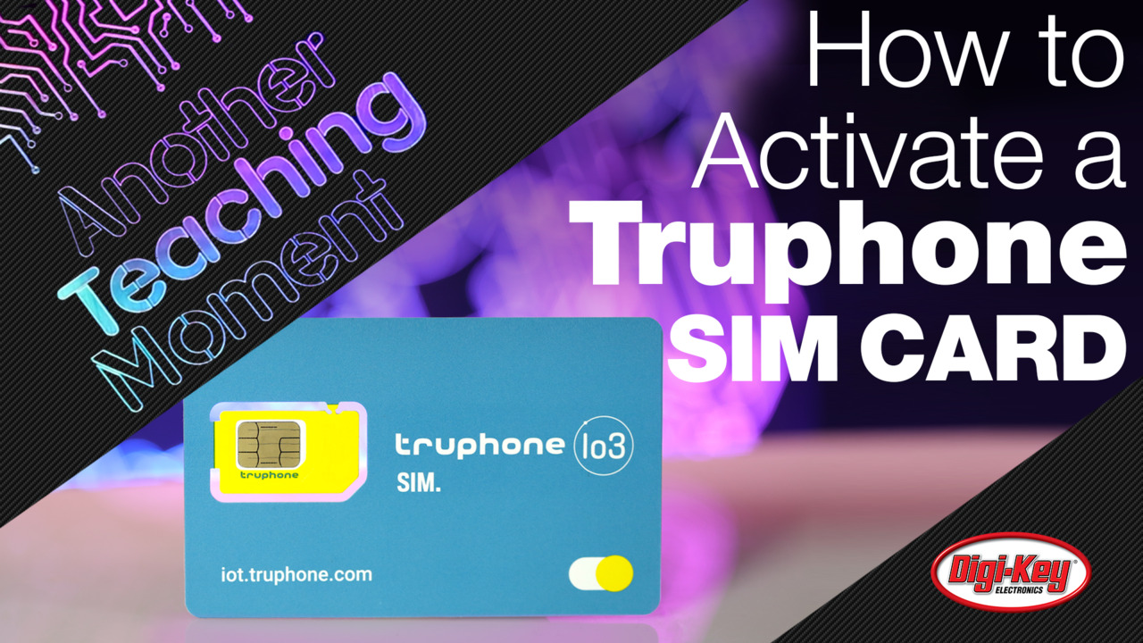 How to Activate a Truphone Data Plan SIM Card - Another Teaching Moment | Digi-Key Electronics