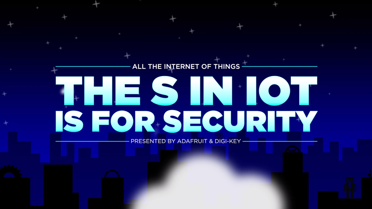 All the Internet of Things  – Episode 5 – The S in IoT is for Security – AdaFruit | DigiKey