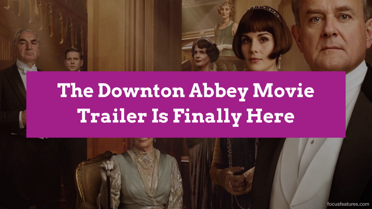 The Downton Abbey Movie Trailer Is Finally Here