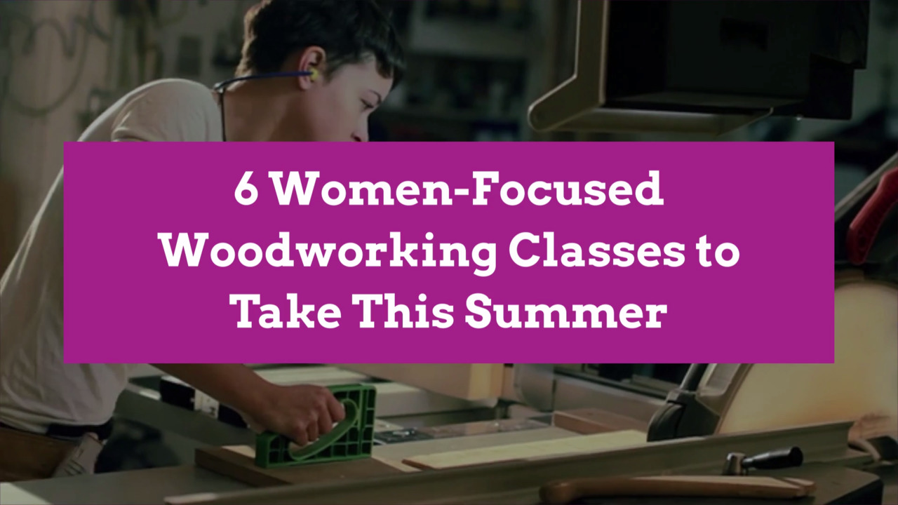 6 Female Only Woodworking Classes To Take This Summer